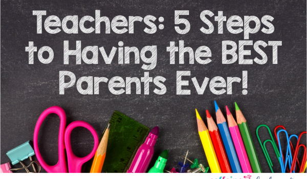 Teachers: 5 Steps to Having the Best Parents EVER!!!